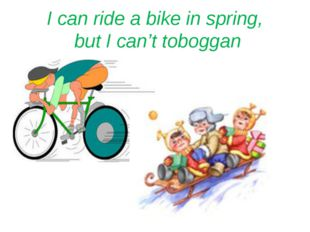 I can ride a bike in spring, but I can't toboggan