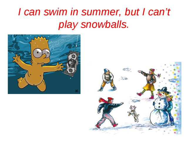 I can swim in summer, but I can't play snowballs.