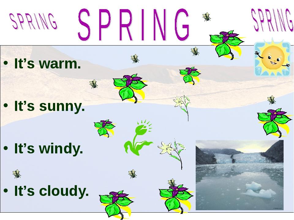 It's warm. It's sunny. It's windy. It's cloudy.