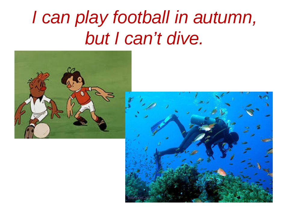 I can play football in autumn, but I can't dive.