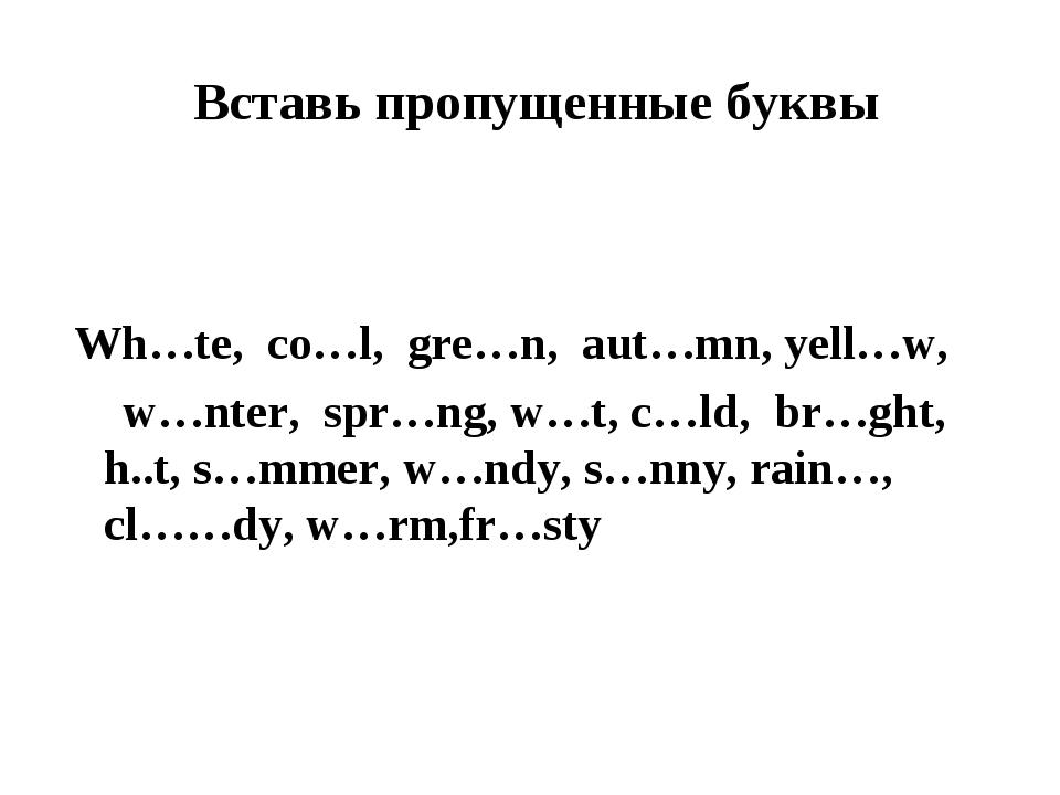 Вставь пропущенные буквы  Wh…te, co…l, gre…n, aut…mn, yell…w, w…nter, spr…n...