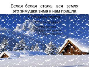 Белая белая стала вся земля это зимушка зима к нам пришла