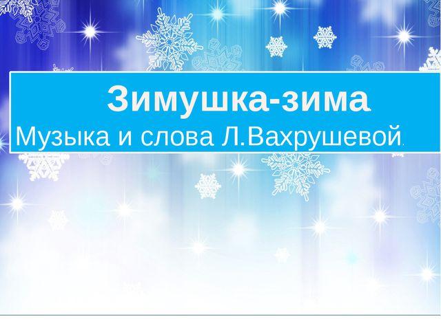 Зимушка-зима. Музыка и слова Л.Вахрушевой.