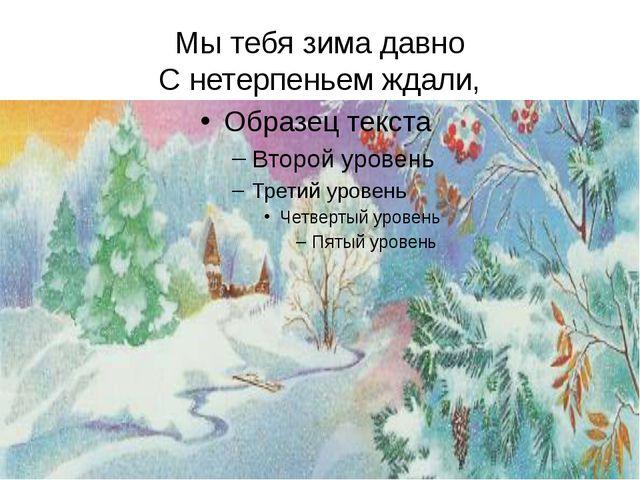 Мы тебя зима давно С нетерпеньем ждали,