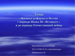 Тема: «Военные реформы в России с периода Ивана III «Великого » и до периода