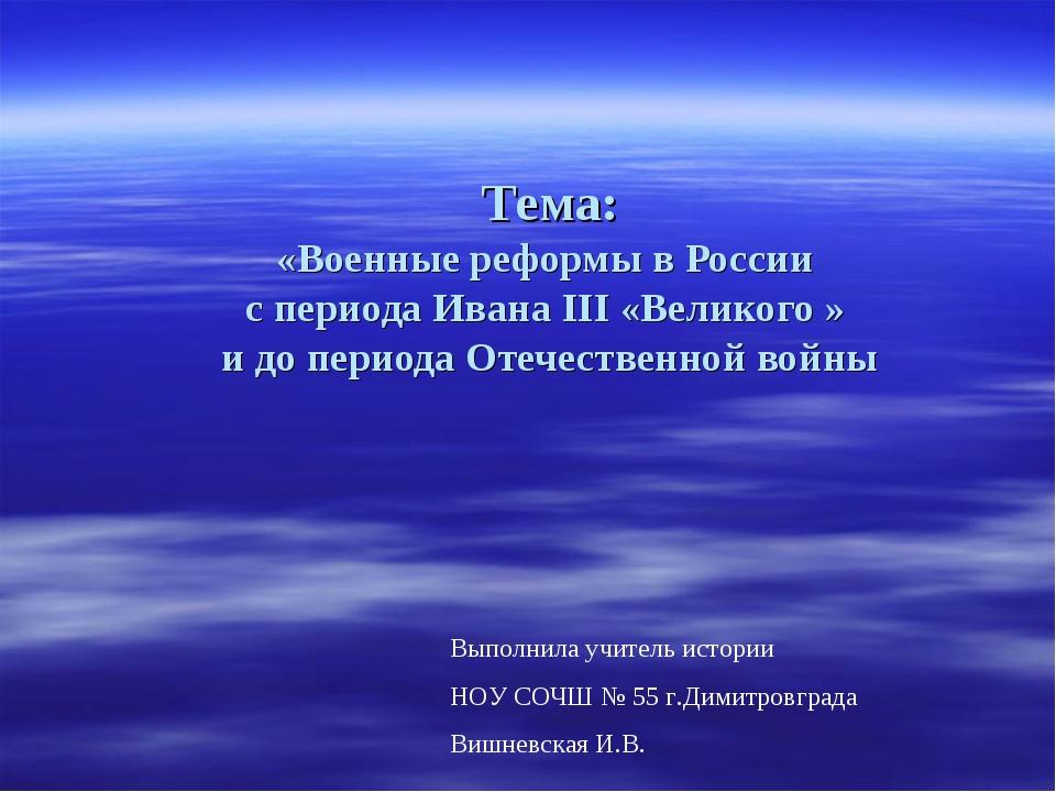 Тема: «Военные реформы в России с периода Ивана III «Великого » и до периода...