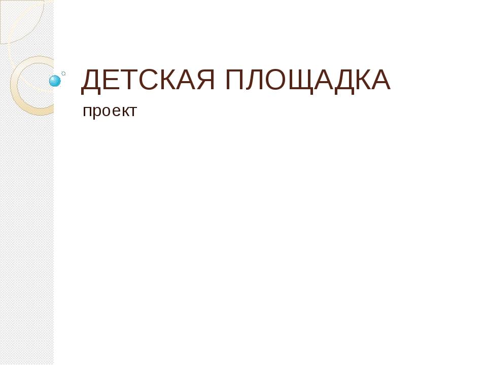 ДЕТСКАЯ ПЛОЩАДКА проект