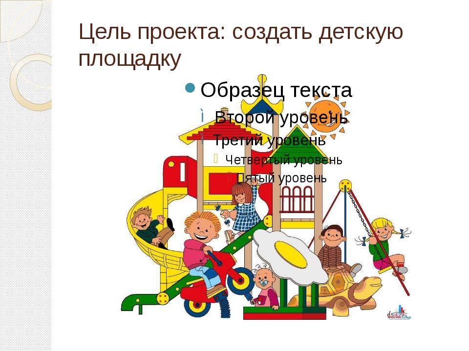 Цель проекта: создать детскую площадку