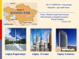 КАЗАХСТАН город Алматы город Караганда город Астана КГУ СОШ№16 г. Караганда П