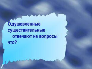 Одушевленные существительные отвечают на вопросы что?