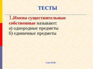 ТЕСТЫ Сош №66 1.Имена существительные собственные называют: а) однородные пре