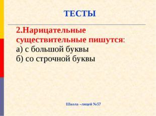 Школа –лицей №57 ТЕСТЫ 2.Нарицательные существительные пишутся: а) с большой