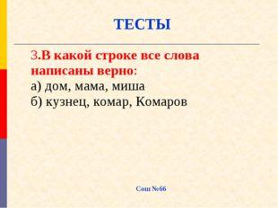 Сош №66 ТЕСТЫ 3.В какой строке все слова написаны верно: а) дом, мама, миша б
