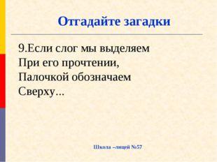9.Если слог мы выделяем При его прочтении, Палочкой обозначаем Сверху... Школ