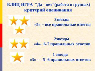"""БЛИЦ-ИГРА """"Да - нет""""(работа в группах) критерий оценивания 3звезды «5» – все"""