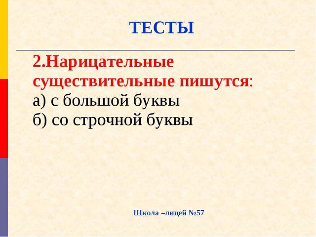Школа –лицей №57 ТЕСТЫ 2.Нарицательные существительные пишутся: а) с большой...