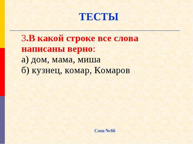 Сош №66 ТЕСТЫ 3.В какой строке все слова написаны верно: а) дом, мама, миша б...