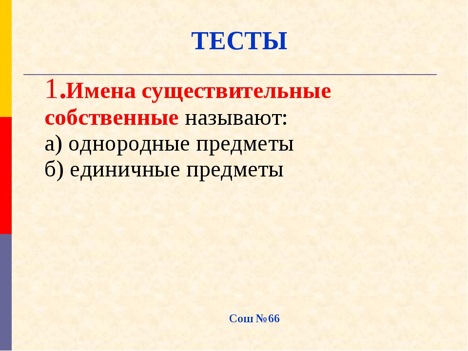 ТЕСТЫ Сош №66 1.Имена существительные собственные называют: а) однородные пре...