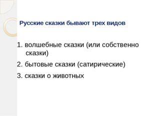 Русские сказки бывают трех видов 1. волшебные сказки (или собственно сказки)