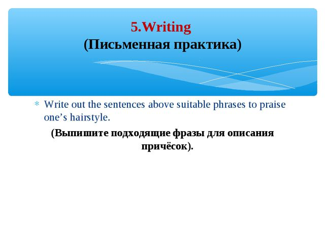 Write out the sentences above suitable phrases to praise one's hairstyle. (Вы...