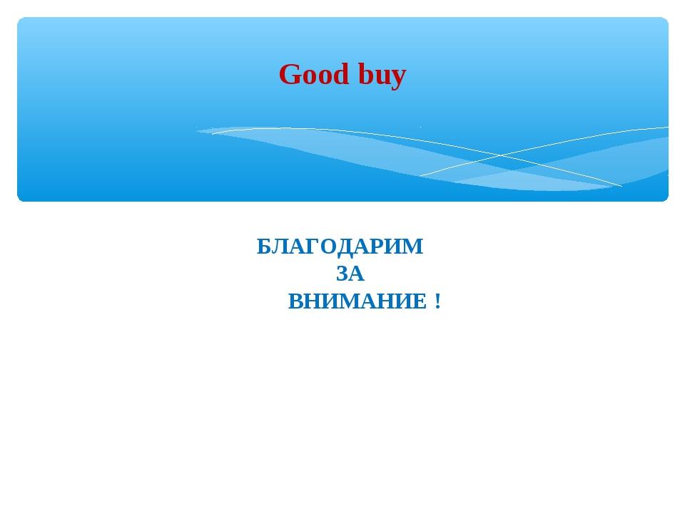 БЛАГОДАРИМ ЗА ВНИМАНИЕ ! Good buy