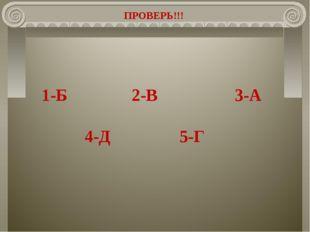 ПРОВЕРЬ!!! 1-Б 2-В 3-А 4-Д 5-Г