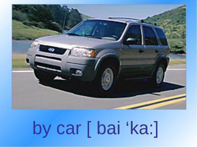 by car [ bai 'ka:]