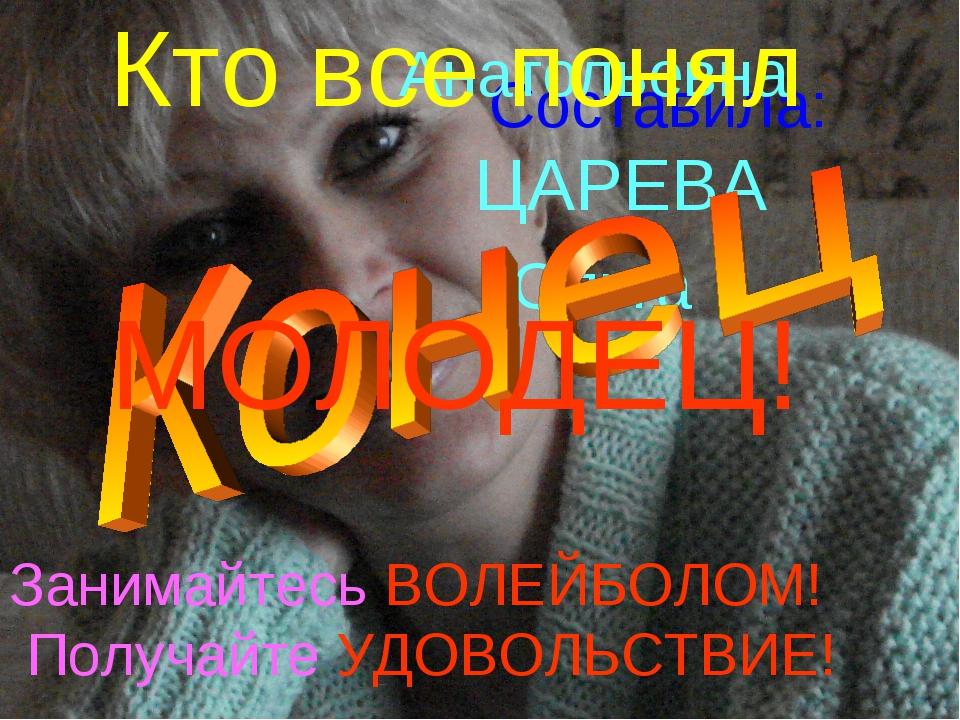 Составила: ЦАРЕВА Ольга Анатольевна Занимайтесь ВОЛЕЙБОЛОМ! Получайте УДОВОЛЬ...