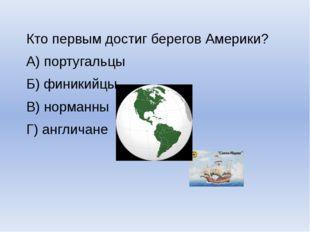 Кто первым достиг берегов Америки? А) португальцы Б) финикийцы В) норманны Г)