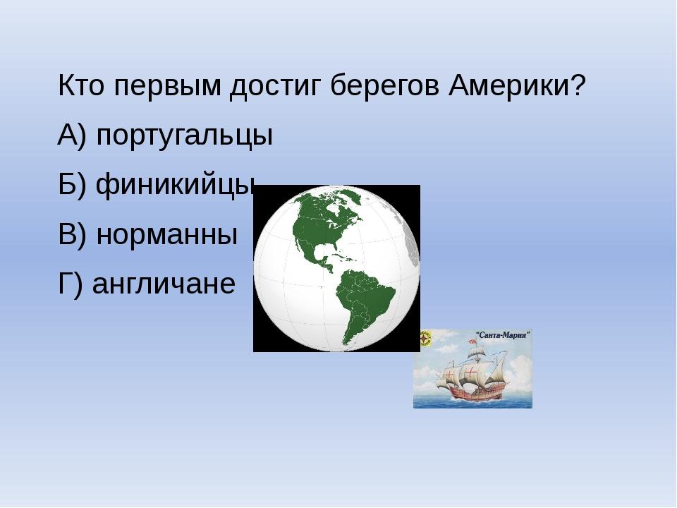 Кто первым достиг берегов Америки? А) португальцы Б) финикийцы В) норманны Г)...