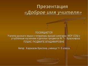 Презентация «Доброе имя учителя» ПОСВЯЩАЕТСЯ Учителю русского языка и литерат