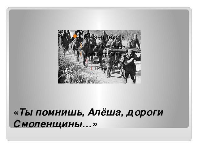 «Ты помнишь, Алёша, дороги Смоленщины…»