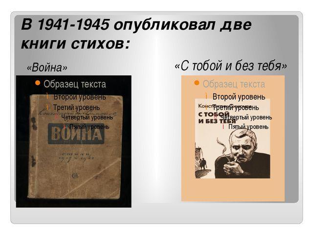 В 1941-1945 опубликовал две книги стихов: «Война» «С тобой и без тебя»