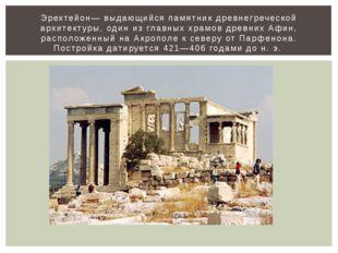 Эрехтейон— выдающийся памятник древнегреческой архитектуры, один из главных х