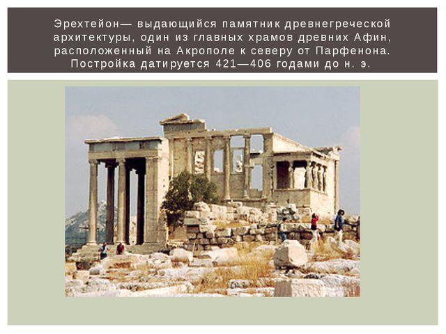 Эрехтейон— выдающийся памятник древнегреческой архитектуры, один из главных х...