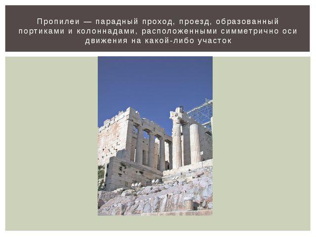 Пропилеи — парадный проход, проезд, образованный портиками и колоннадами, рас...