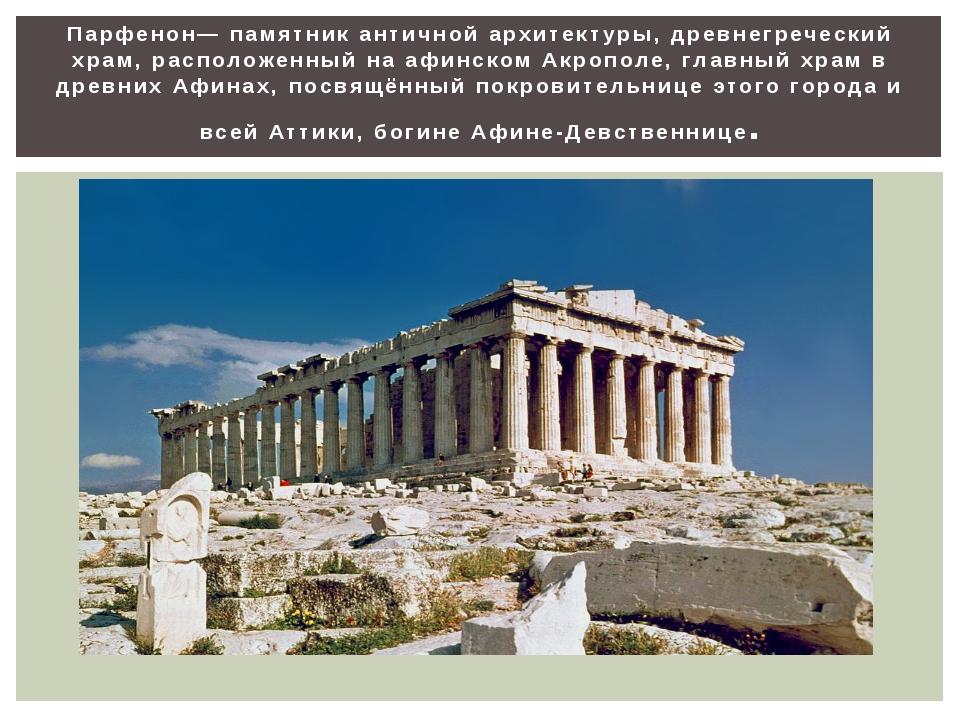 Парфенон— памятник античной архитектуры, древнегреческий храм, расположенный...