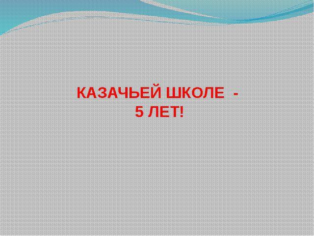 КАЗАЧЬЕЙ ШКОЛЕ - 5 ЛЕТ!