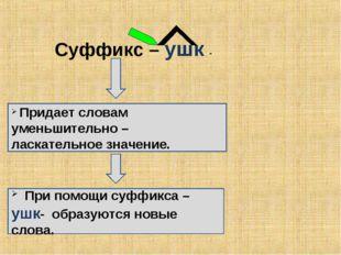 Суффикс – ушк - Придает словам уменьшительно – ласкательное значение. При пом