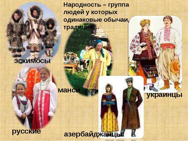 эскимосы русские манси азербайджанцы украинцы Народность – группа людей у кот...