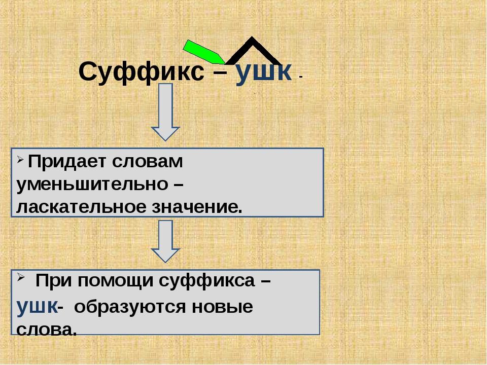 Суффикс – ушк - Придает словам уменьшительно – ласкательное значение. При пом...