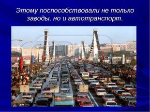 Этому поспособствовали не только заводы, но и автотранспорт.
