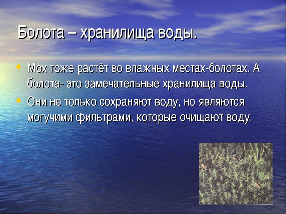 Болота – хранилища воды. Мох тоже растёт во влажных местах-болотах. А болота-...