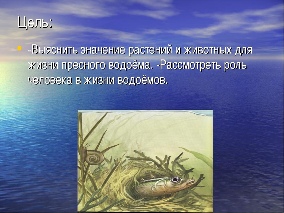 Цель: -Выяснить значение растений и животных для жизни пресного водоёма. -Рас...