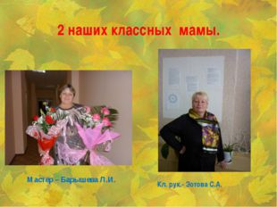2 наших классных мамы. Кл. рук.- Зотова С.А. Мастер – Барышева Л.И.