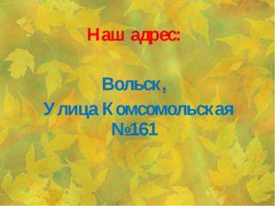 Наш адрес:  Вольск, Улица Комсомольская №161