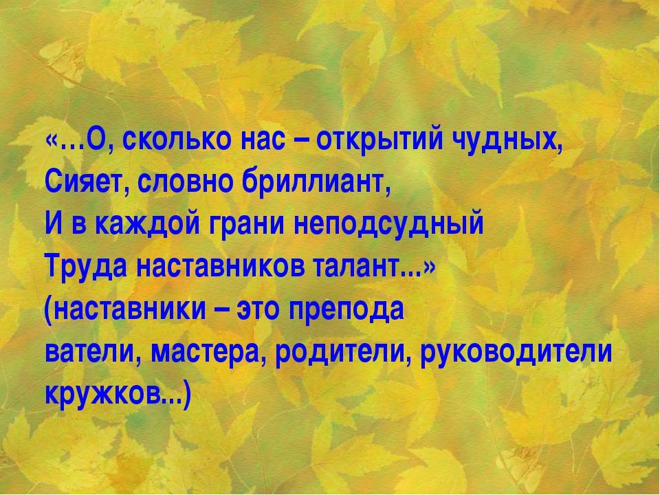 «…О, сколько нас – открытий чудных, Сияет, словно бриллиант, И в каждой грани...