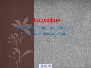 дисграфия (нарушение письменной речи младших школьников) 900igr.net