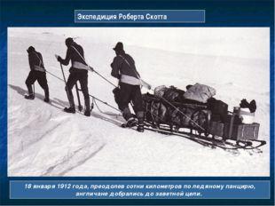 Экспедиция Роберта Скотта 18 января 1912 года, преодолев сотни километров по