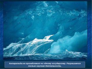 Антарктида не принадлежит ни одному государству. Разрешается только научная д